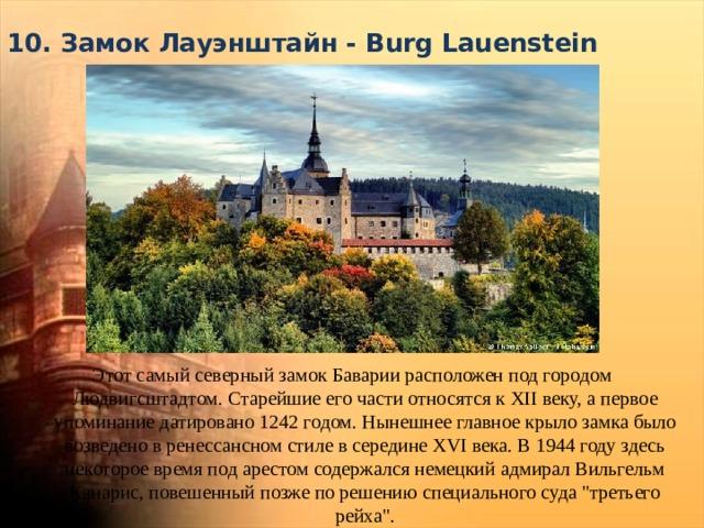 10. Замок Лауэнштайн - Burg Lauenstein   Этот самый северный замок Баварии расположен под городом Людвигсштадтом. Старейшие его части относятся к XII веку, а первое упоминание датировано 1242 годом. Нынешнее главное крыло замка было возведено в ренессансном стиле в середине XVI века. В 1944 году здесь некоторое время под арестом содержался немецкий адмирал Вильгельм Канарис, повешенный позже по решению специального суда