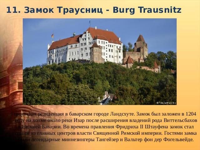 11. Замок Траусниц - Burg Trausnitz   Герцогская резиденция в баварском городе Ландсхуте. Замок был заложен в 1204 году на холме около реки Изар после расширения владений рода Виттельсбахов в Нижней Баварии. Во времена правления Фридриха II Штауфена замок стал одним из главных центров власти Священной Римской империи. Гостями замка были легендарные миннезингеры Тангейзер и Вальтер фон дер Фогельвейде.