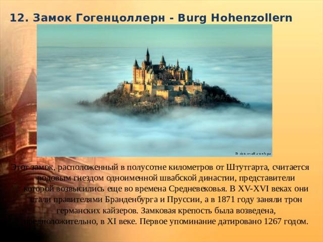 12. Замок Гогенцоллерн - Burg Hohenzollern   Этот замок, расположенный в полусотне километров от Штутгарта, считается родовым гнездом одноименной швабской династии, представители которой возвысились еще во времена Средневековья. В XV-XVI веках они стали правителями Бранденбурга и Пруссии, а в 1871 году заняли трон германских кайзеров. Замковая крепость была возведена, предположительно, в XI веке. Первое упоминание датировано 1267 годом.