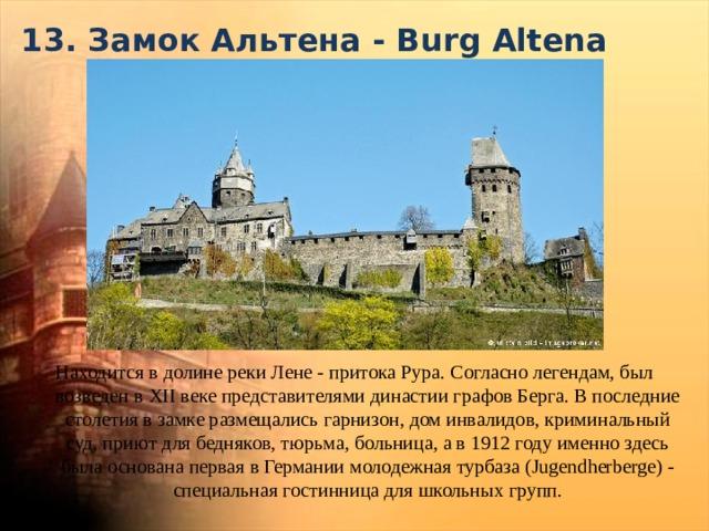 13. Замок Альтена - Burg Altena   Находится в долине реки Лене - притока Рура. Согласно легендам, был возведен в XII веке представителями династии графов Берга. В последние столетия в замке размещались гарнизон, дом инвалидов, криминальный суд, приют для бедняков, тюрьма, больница, а в 1912 году именно здесь была основана первая в Германии молодежная турбаза (Jugendherberge) - специальнаягостинница для школьных групп.