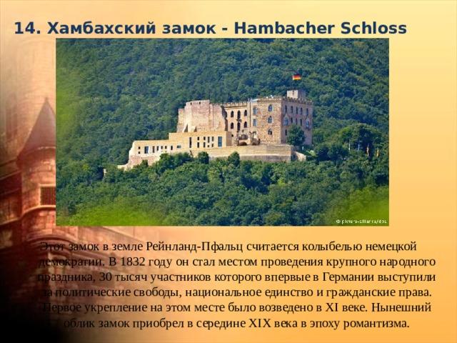 14. Хамбахский замок - Hambacher Schloss   Этот замок в земле Рейнланд-Пфальц считается колыбелью немецкой демократии. В 1832 году он стал местом проведения крупного народного праздника, 30 тысяч участников которого впервые в Германии выступили за политические свободы, национальное единство и гражданские права. Первое укрепление на этом месте было возведено в XI веке. Нынешний облик замок приобрел в середине XIX века в эпоху романтизма.