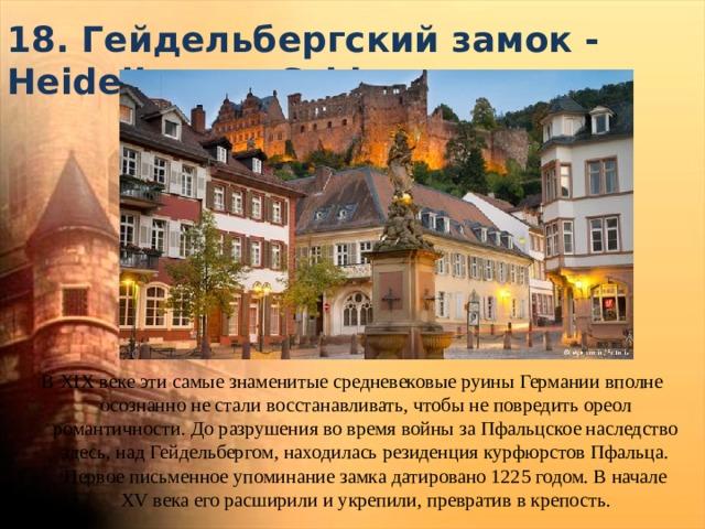 18. Гейдельбергский замок - Heidelberger Schloss   В XIX веке эти самые знаменитые средневековые руины Германии вполне осознанно не стали восстанавливать, чтобы не повредить ореол романтичности. До разрушения во время войны за Пфальцское наследство здесь, над Гейдельбергом, находилась резиденция курфюрстов Пфальца. Первое письменное упоминание замка датировано 1225 годом. В начале XV века его расширили и укрепили, превратив в крепость.
