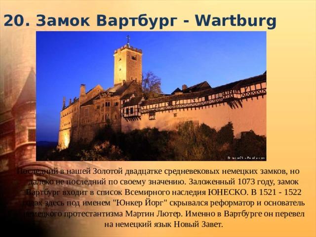 20. Замок Вартбург - Wartburg Последний в нашей Золотой двадцатке средневековых немецких замков, но далеко не последний по своему значению. Заложенный 1073 году, замок Вартбург входит в список Всемирного наследия ЮНЕСКО. В 1521 - 1522 годах здесь под именем