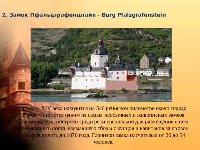 2. Замок Пфальцграфенштайн - Burg Pfalzgrafenstein   Этот замок XIV века находится на 546 рейнском километре около города Кауба. Считается одним из самых необычных и живописных замков Германии. Был построен среди реки специально для размещения в нем таможенного поста, взимавшего сборы с купцов и капитанов за провоз товаров вплоть до 1876 года. Гарнизон замка насчитывал от 20 до 54 человек.