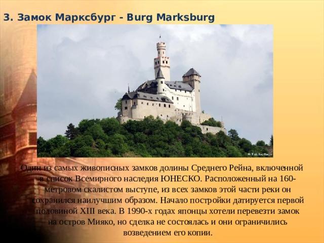 3. Замок Марксбург - Burg Marksburg   Один из самых живописных замков долины Среднего Рейна, включенной в список Всемирного наследия ЮНЕСКО. Расположенный на 160-метровом скалистом выступе, из всех замков этой части реки он сохранился наилучшим образом. Начало постройки датируется первой половиной XIII века. В 1990-х годах японцы хотели перевезти замок на остров Мияко, но сделка не состоялась и они ограничились возведением его копии.
