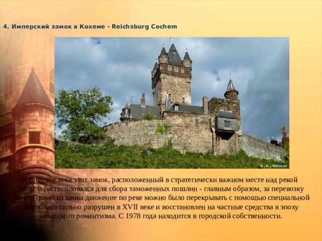 4. Имперский замок в Кохеме - Reichsburg Cochem    В Средние века этот замок, расположенный в стратегически важном месте над рекой Мозель, использовался для сбора таможенных пошлин - главным образом, за перевозку вина. Прямо из замка движение по реке можно было перекрывать с помощью специальной цепи. Был сильно разрушен в XVII веке и восстановлен на частные средства в эпоху немецкого романтизма. С 1978 года находится в городской собственности.