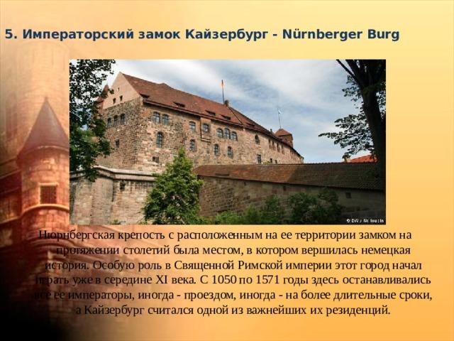 5. Императорский замок Кайзербург - Nürnberger Burg   Нюрнбергская крепость с расположенным на ее территории замком на протяжении столетий была местом, в котором вершилась немецкая история. Особую роль в Священной Римской империи этот город начал играть уже в середине XI века. С 1050 по 1571 годы здесь останавливались все ее императоры, иногда - проездом, иногда - на более длительные сроки, а Кайзербург считался одной из важнейших их резиденций.