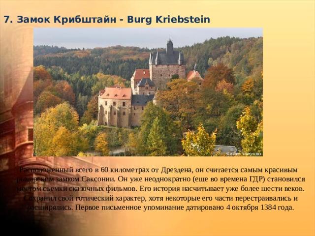 7. Замок Крибштайн - Burg Kriebstein   Расположенный всего в 60 километрах от Дрездена, он считается самым красивым рыцарским замком Саксонии. Он уже неоднократно (еще во времена ГДР) становился местом съемки сказочных фильмов. Его история насчитывает уже более шести веков. Сохранил свой готический характер, хотя некоторые его части перестраивались и расширялись. Первое письменное упоминание датировано 4 октября 1384 года.