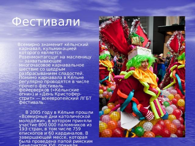 Фестивали  Всемирно знаменит кёльнский карнавал, кульминацией которого является Розенмонтагсцуг на масленицу — захватывающее многочасовое карнавальное шествие со щедрым разбрасыванием сладостей. Помимо карнавала в Кёльне регулярно проводятся в числе прочего фестиваль фейерверков («Кёльнские огни») и «День Кристофер-стрит» — всеевропейский ЛГБТ фестиваль.  В 2005 году в Кёльне прошли «Всемирные дни католической молодёжи», в котором приняли участие 800 000 паломников из 193 стран, в том числе 759 епископов и 60 кардиналов. В завершающей мессе, которая была проведена папой римским Бенедиктом XVI, приняли участие около 1,2 миллиона человек.