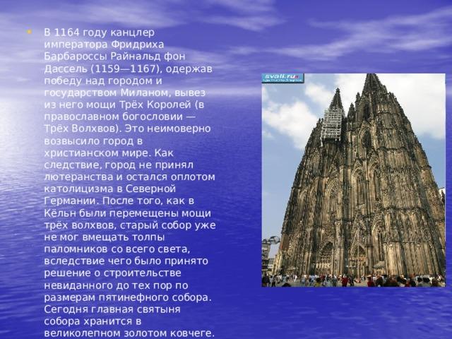 В 1164 году канцлер императора Фридриха Барбароссы Райнальд фон Дассель (1159—1167), одержав победу над городом и государством Миланом, вывез из него мощи Трёх Королей (в православном богословии — Трёх Волхвов). Это неимоверно возвысило город в христианском мире. Как следствие, город не принял лютеранства и остался оплотом католицизма в Северной Германии. После того, как в Кёльн были перемещены мощи трёх волхвов, старый собор уже не мог вмещать толпы паломников со всего света, вследствие чего было принято решение о строительстве невиданного до тех пор по размерам пятинефного собора. Сегодня главная святыня собора хранится в великолепном золотом ковчеге.
