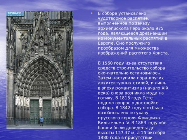 В соборе установлено чудотворное распятие, выполненное по заказу архиепископа Геро около 975 года, являющееся древнейшим из монументальных распятий в Европе. Оно послужило прообразом для множества изображений распятого Христа.   В 1560 году из-за отсутствия средств строительство собора окончательно остановилось. Затем наступила пора других архитектурных стилей, и лишь в эпоху романтизма (начало XIX века) снова возникла мода на готику. В 1815 году Гёте поднял вопрос о достройке собора. В 1842 году оно было возобновлено по указу прусского короля Фридриха Вильгельма IV. В 1863 году обе башни были доведены до высоты 157,37 м, а 15 октября 1880 года в присутствии кайзера Вильгельма I строительство было в торжественной обстановке завершено.