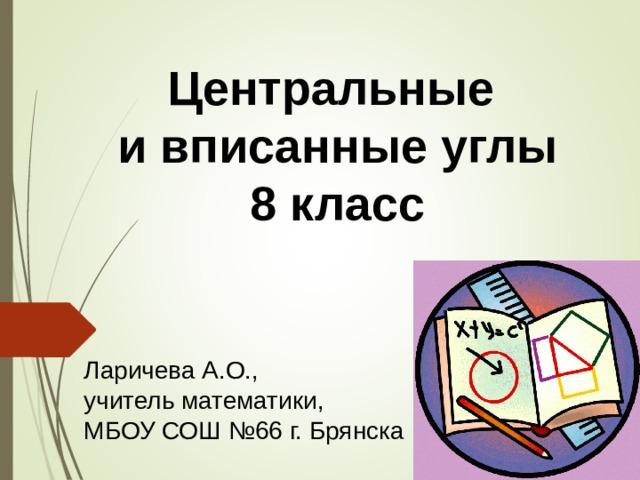 Центральные и вписанные углы 8 класс Ларичева А.О., учитель математики, МБОУ СОШ №66 г. Брянска