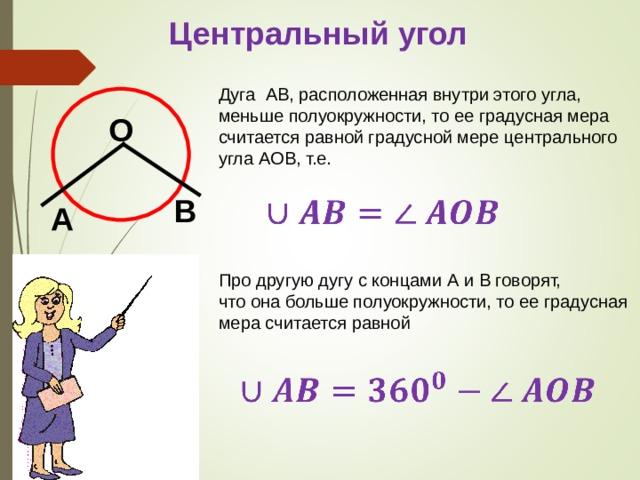 Центральный угол Дуга AB , расположенная внутри этого угла, меньше полуокружности, то ее градусная мера считается равной градусной мере центрального угла AOB , т.е. О B А Про другую дугу с концами A и B говорят, что она больше полуокружности, то ее градусная мера считается равной