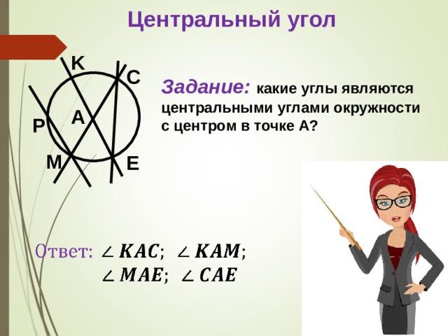 Центральный угол K C Задание: какие углы являются центральными углами окружности с центром в точке A ? A P M E