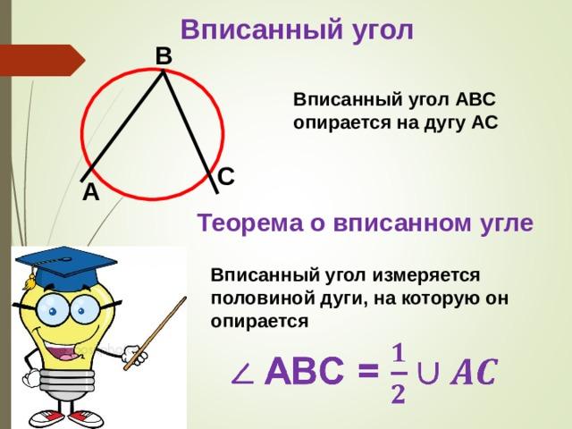 Вписанный угол B Вписанный угол ABC  опирается на дугу AC C A Теорема о вписанном угле Вписанный угол измеряется половиной дуги, на которую он опирается