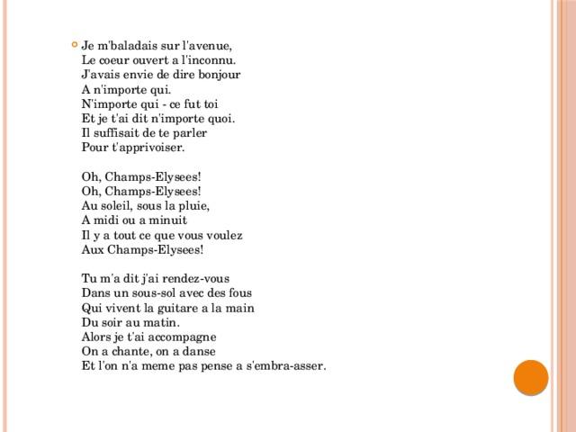 Je m'baladais sur l'avenue,  Le coeur ouvert a l'inconnu.  J'avais envie de dire bonjour  A n'importe qui.  N'importe qui - ce fut toi  Et je t'ai dit n'importe quoi.  Il suffisait de te parler  Pour t'apprivoiser.   Oh, Champs-Elysees!  Oh, Champs-Elysees!  Au soleil, sous la pluie,  A midi ou a minuit  Il y a tout ce que vous voulez  Aux Champs-Elysees!   Tu m'a dit j'ai rendez-vous  Dans un sous-sol avec des fous  Qui vivent la guitare a la main  Du soir au matin.  Alors je t'ai accompagne  On a chante, on a danse  Et l'on n'a meme pas pense a s'embra-asser.