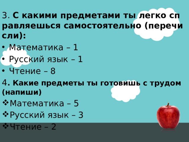 3. С какими предметами ты легко справляешься самостоятельно (перечисли): Математика – 1 Русский язык – 1 Чтение – 8 4 . Какие предметы ты готовишь с трудом (напиши)