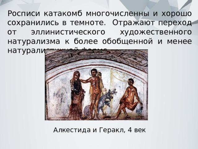 Росписи катакомб многочисленны и хорошо сохранились в темноте. Отражают переход от эллинистического художественного натурализма к более обобщенной и менее натуралистичной форме. Алкестида и Геракл, 4 век