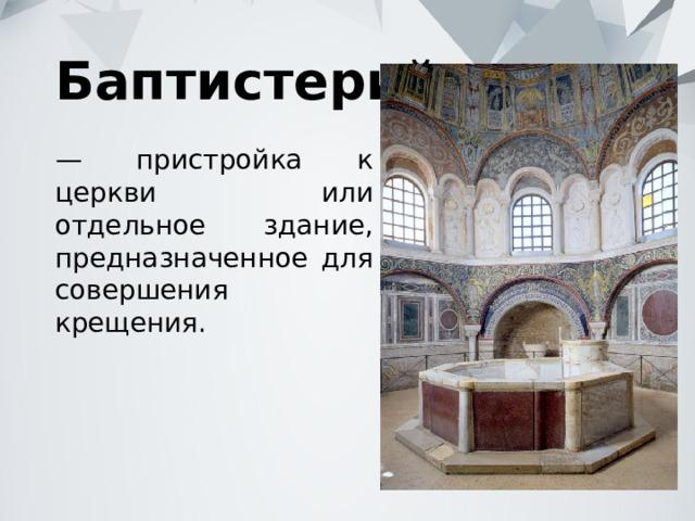 Баптистерий — пристройка к церкви или отдельное здание, предназначенное для совершения крещения.