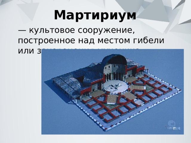 Мартириум — культовое сооружение, построенное над местом гибели или захоронения мученика.