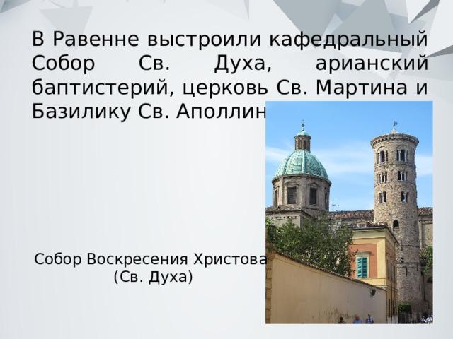 В Равенне выстроили кафедральный Собор Св. Духа, арианский баптистерий, церковь Св. Мартина и Базилику Св. Аполлинария. Собор Воскресения Христова  (Св. Духа)
