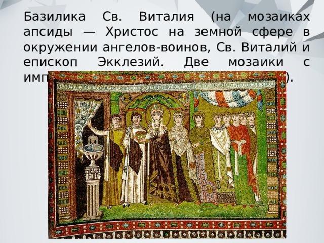 Базилика Св. Виталия (на мозаиках апсиды — Христос на земной сфере в окружении ангелов-воинов, Св. Виталий и епископ Экклезий. Две мозаики с императором Юстинианом и Феодорой).