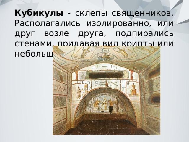 Кубикулы - склепы священников. Располагались изолированно, или друг возле друга, подпирались стенами, придавая вид крипты или небольшой базилики.