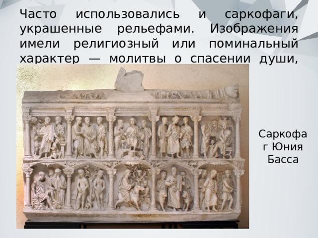 Часто использовались и саркофаги, украшенные рельефами. Изображения имели религиозный или поминальный характер — молитвы о спасении души, плач по усопшему. Саркофаг Юния Басса