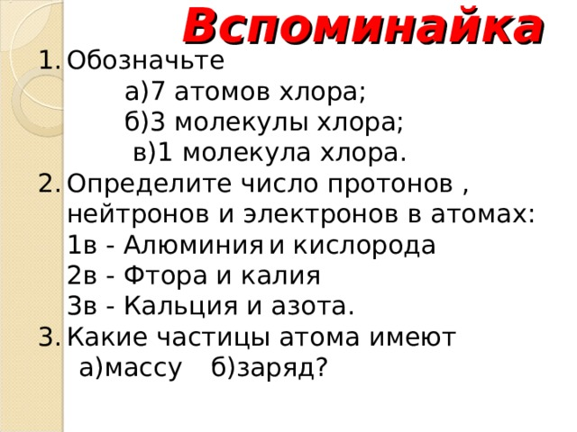Вспоминайка Обозначьте а)7 атомов хлора; б)3 молекулы хлора;  в)1 молекула хлора. а)7 атомов хлора; б)3 молекулы хлора;  в)1 молекула хлора. а)7 атомов хлора; б)3 молекулы хлора;  в)1 молекула хлора. а)7 атомов хлора; б)3 молекулы хлора;  в)1 молекула хлора. Определите число протонов , нейтронов и электронов в атомах: 1в - Алюминия  и кислорода 2в - Фтора и калия 3в - Кальция и азота. 1в - Алюминия  и кислорода 2в - Фтора и калия 3в - Кальция и азота. Какие частицы атома имеют  а)массу  б)заряд?