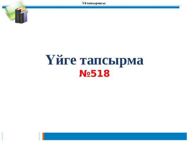 Үй тапсырмасы:  Үйге тапсырма  №518
