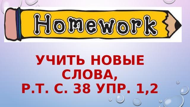 Учить новые слова,  р.т. С. 38 упр. 1,2