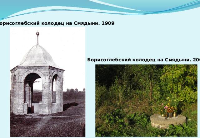 Борисоглебский колодец на Смядыни. 1909 Борисоглебский колодец на Смядыни. 2009
