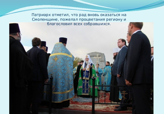 Патриарх отметил, что рад вновь оказаться на Смоленщине, пожелал процветания региону и благословил всех собравшихся.