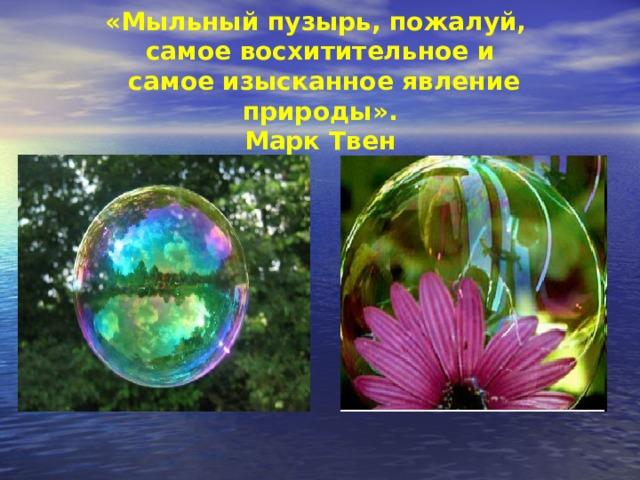 «Мыльный пузырь, пожалуй,  самое восхитительное и  самое изысканное явление природы».  Марк Твен