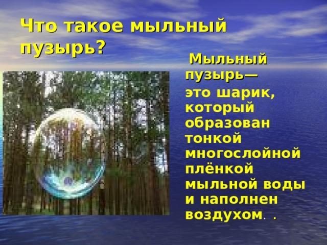 Что такое мыльный пузырь?  Мыльный пузырь— это шарик, который образован тонкой многослойной плёнкой мыльной воды и наполнен воздухом .  .