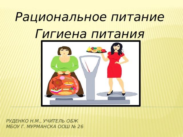 Рациональное питание Гигиена питания Руденко Н.М., учитель ОБЖ  МБОУ г. Мурманска Оош № 26