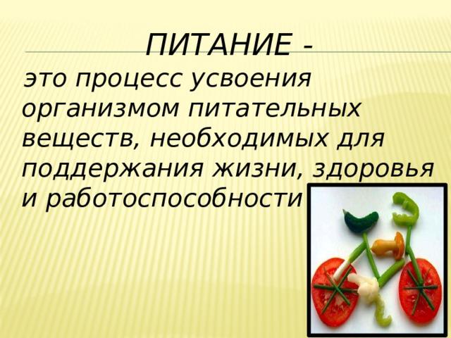 Питание -  это процесс усвоения организмом питательных веществ, необходимых для поддержания жизни, здоровья и работоспособности