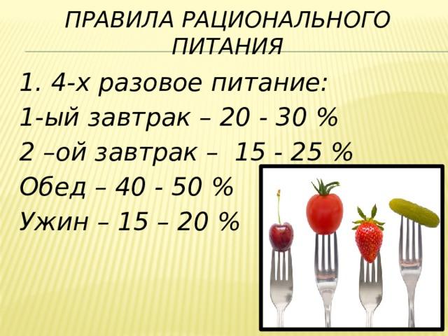 Правила рационального питания 1. 4-х разовое питание: 1-ый завтрак – 20 - 30 % 2 –ой завтрак – 15 - 25 % Обед – 40 - 50 % Ужин – 15 – 20 %
