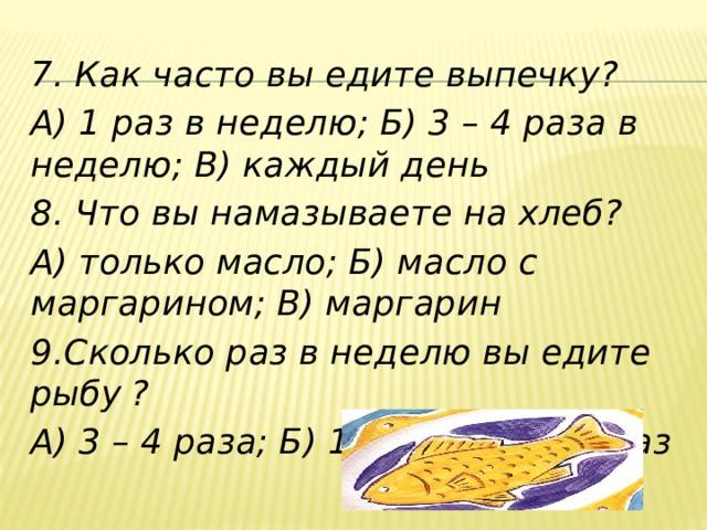 7. Как часто вы едите выпечку? А) 1 раз в неделю; Б) 3 – 4 раза в неделю; В) каждый день 8. Что вы намазываете на хлеб? А) только масло; Б) масло с маргарином; В) маргарин 9.Сколько раз в неделю вы едите рыбу  ? А) 3 – 4 раза; Б) 1 – 2 раза; В) 1 раз