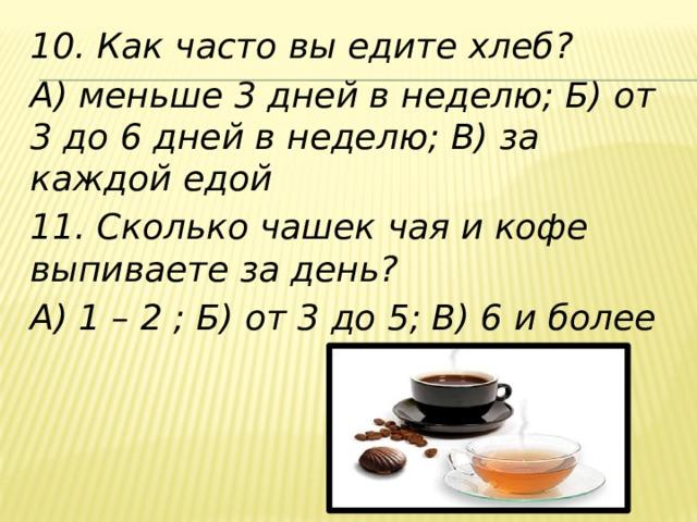 10. Как часто вы едите хлеб? А) меньше 3 дней в неделю; Б) от 3 до 6 дней в неделю; В) за каждой едой 11. Сколько чашек чая и кофе выпиваете за день? А) 1 – 2 ; Б) от 3 до 5; В) 6 и более