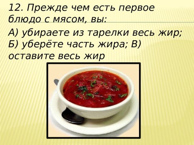 12. Прежде чем есть первое блюдо с мясом, вы: А) убираете из тарелки весь жир; Б) уберёте часть жира; В) оставите весь жир