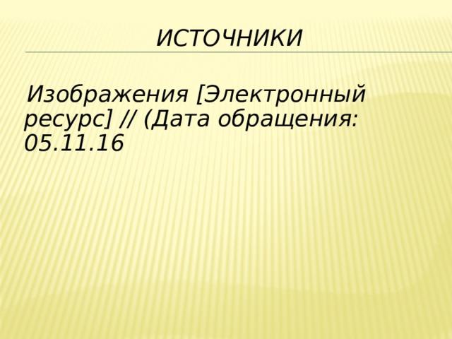 Источники Изображения [Электронный ресурс] // (Дата обращения: 05.11.16