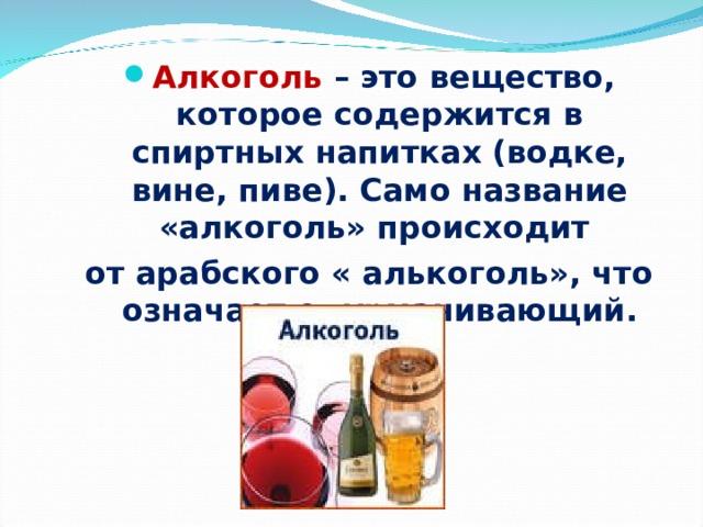 Алкоголь – это вещество, которое содержится в спиртных напитках (водке, вине, пиве). Само название «алкоголь» происходит