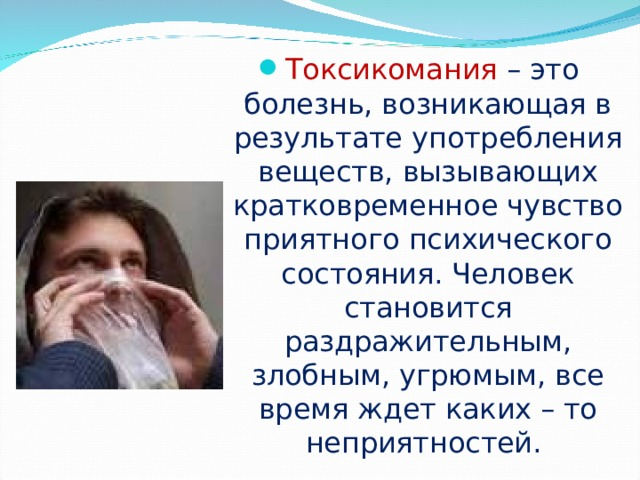Токсикомания  – это болезнь, возникающая в результате употребления веществ, вызывающих кратковременное чувство приятного психического состояния. Человек становится раздражительным, злобным, угрюмым, все время ждет каких – то неприятностей.