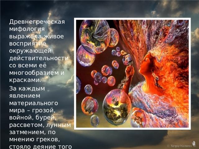 Древнегреческая мифология выражала живое восприятие окружающей действительности со всеми её многообразием и красками. За каждым явлением материального мира – грозой, войной, бурей, рассветом, лунным затмением, по мнению греков, стояло деяние того или иного бога.