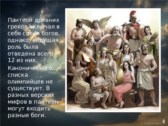 Пантеон древних греков включал в себя сотни богов, однако, ведущая роль была отведена всего 12 из них. Канонического списка олимпийцев не существует. В разных версиях мифов в пантеон могут входить разные боги.