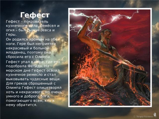 Гефест Гефест – покровитель кузнечного дела, ремёсел и огня – был сыном Зевса и Геры. Он родился хромым на обе ноги. Гере был неприятен некрасивый и больной младенец, поэтому она сбросила его с Олимпа. Гефест упал в море, где его подобрала Фетида. На морском дне Гефест освоил кузнечное ремесло и стал выковывать чудесные вещи. Для греков сброшенный с Олимпа Гефест олицетворял хоть и некрасивого, но очень умного и доброго бога, помогающего всем, кто к нему обратится.