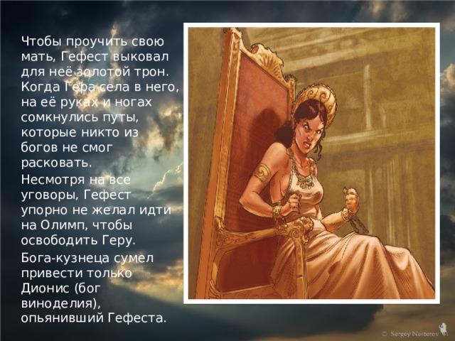 Чтобы проучить свою мать, Гефест выковал для неё золотой трон. Когда Гера села в него, на её руках и ногах сомкнулись путы, которые никто из богов не смог расковать. Несмотря на все уговоры, Гефест упорно не желал идти на Олимп, чтобы освободить Геру. Бога-кузнеца сумел привести только Дионис (бог виноделия), опьянивший Гефеста.