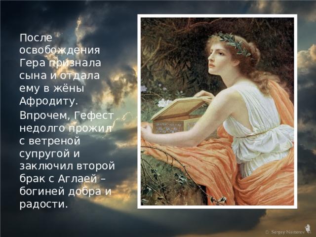 После освобождения Гера признала сына и отдала ему в жёны Афродиту. Впрочем, Гефест недолго прожил с ветреной супругой и заключил второй брак с Аглаей – богиней добра и радости.