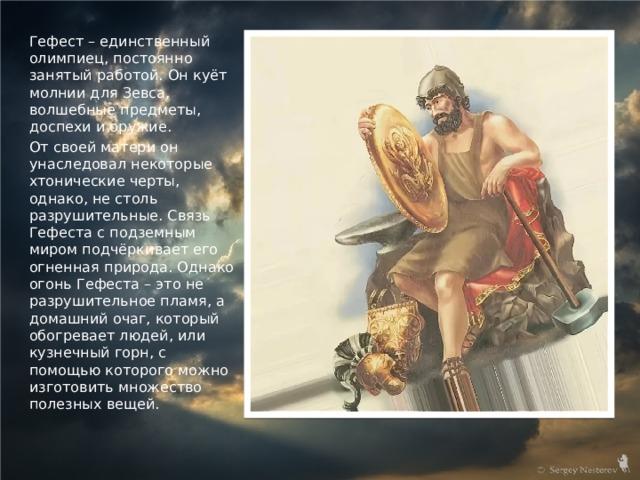 Гефест – единственный олимпиец, постоянно занятый работой. Он куёт молнии для Зевса, волшебные предметы, доспехи и оружие. От своей матери он унаследовал некоторые хтонические черты, однако, не столь разрушительные. Связь Гефеста с подземным миром подчёркивает его огненная природа. Однако огонь Гефеста – это не разрушительное пламя, а домашний очаг, который обогревает людей, или кузнечный горн, с помощью которого можно изготовить множество полезных вещей.
